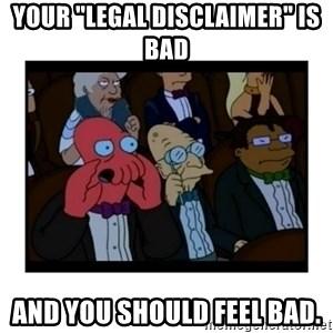 "Your X is bad and You should feel bad - Your ""legal disclaimer"" is bad and you should feel bad."
