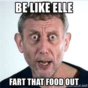 Michael Rosen  - Be like Elle Fart that food out