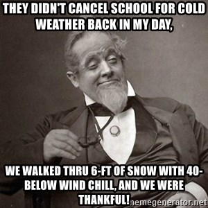 1889 [10] guy - They didn't cancel school for cold weather back in my day, We walked thru 6-ft of snow with 40-below wind chill, and we were thankful!