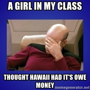 Picard facepalm  - A girl in my class  thought Hawaii had it's owe money