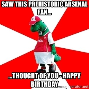 Arsenal Dinosaur - Saw this prehistoric Arsenal fan... ...thought of you - Happy Birthday