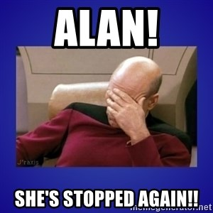 Picard facepalm  - ALAN! She's stopped again!!