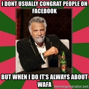 i dont usually - I dont usually congrat people on facebook But when i do it's always about Wafa