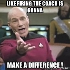 Captain Picard - Like firing the Coach is gonna  Make a difference !