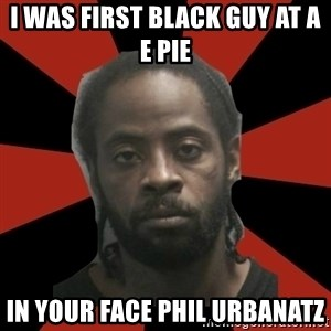 Things Black Guys Never Say - I was first black guy at A E Pie In your face Phil urbanatz