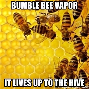 Honeybees - bumble bee vapor it lives up to the hive