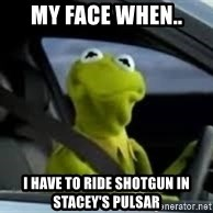 kermit the frog in car - My face when.. I have to ride shotgun in Stacey's Pulsar
