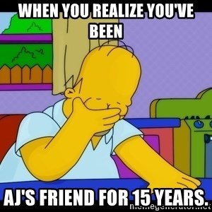 Homer Facepalm - when you realize you've been AJ's friend for 15 years.