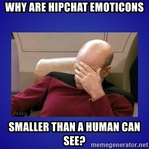 Picard facepalm  - Why are HipChat emoticons smaller than a human can see?
