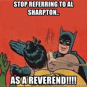 batman slap robin - stop referring to al sharpton.. as a reverend!!!!
