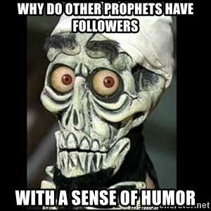 Achmed the dead terrorist - Why do Other Prophets have followers with a sense of humor