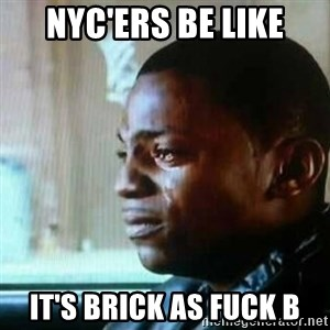 Paid in Full - NYC'ers be like It's brick as fuck b