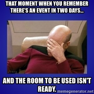 Picard facepalm  - That moment when you remember there's an event in two days... and the room to be used isn't ready.