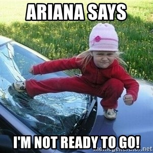 Angry Karate Girl - Ariana says  I'm not ready to go!