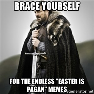 "Brace yourselves. - Brace yourself for the endless ""easter is pagan"" memes"