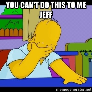 Homer Facepalm - You can't do this to me Jeff