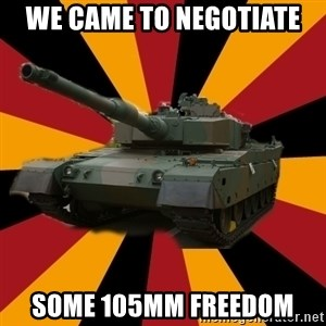 http://memegenerator.net/The-Impudent-Tank3 - WE CAME TO NEGOTIATE SOME 105MM FREEDOM