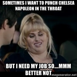Better Not - Sometimes I want to punch Chelsea Napoleon in the throat But I need my job so....mmm better not