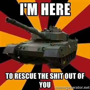 http://memegenerator.net/The-Impudent-Tank3 - I'M HERE TO RESCUE THE SHIT OUT OF YOU
