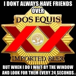 Dos Equis - i dont always have friends over but when i do i wait by the window and look for them every 24 seconds