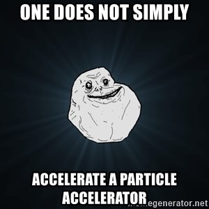 Forever Alone - One does not simply Accelerate a particle accelerator