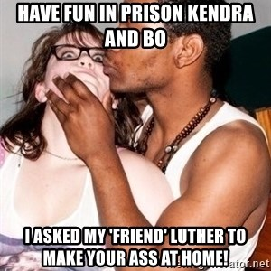 Scared White Girl - Have fun in prison Kendra and Bo I asked my 'friend' Luther to make your ass at home!