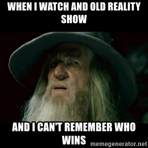 no memory gandalf - when i watch and old reality show and I can't remember who wins