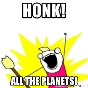 x all the y - HONK! ALL THE PLANETS!