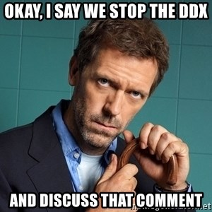 Gregory House M.D. - Okay, I say we stop the DDX and discuss that comment