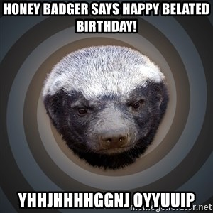 Fearless Honeybadger - Honey Badger says Happy Belated Birthday! Yhhjhhhhggnj oyyuuip