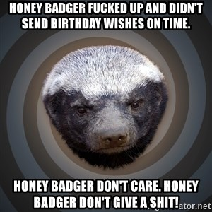 Fearless Honeybadger - Honey Badger fucked up and didn't send birthday wishes on time. Honey Badger don't care. Honey Badger don't give a shit!