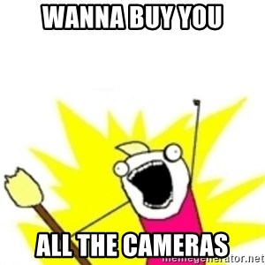 x all the y - Wanna buy you All the cameras