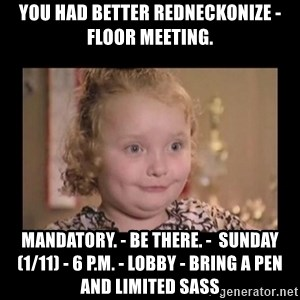 Honey BooBoo - You Had Better Redneckonize - Floor Meeting. Mandatory. - Be There. -  Sunday (1/11) - 6 p.m. - Lobby - Bring a Pen and Limited Sass