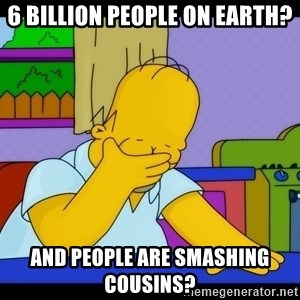 Homer Facepalm - 6 Billion people on earth? And people are smashing cousins?