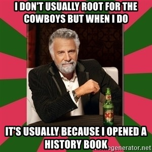 i dont usually - I don't usually root for the Cowboys but when I do  it's usually because I opened a history book