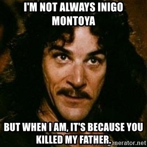 You keep using that word, I don't think it means what you think it means - I'm not always Inigo Montoya But when I am, it's because you killed my father.