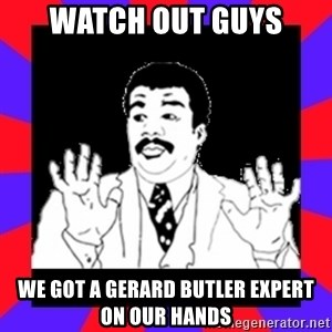 Watch Out Guys - watch out guys we got a gerard butler expert on our hands