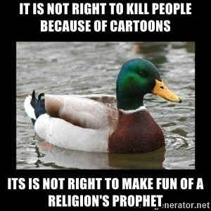 advice mallard - It is not right to kill people because of cartoons its is not right to make fun of a religion's prophet