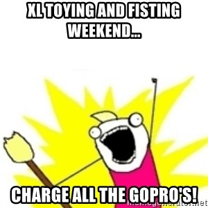 x all the y - XL toying and fisting weekend... Charge all the gopro's!