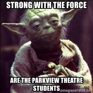 Advice Yoda - Strong with the force are the parkview theatre students