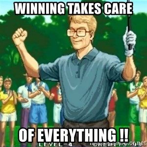 Happy Golfer - WINNING TAKES CARE  OF EVERYTHING !!