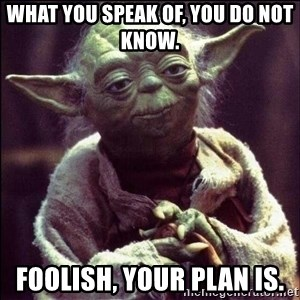 Advice Yoda - What you speak of, you do not know. Foolish, your plan is.