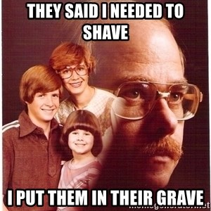 Family Man - they said i needed to shave i put them in their grave