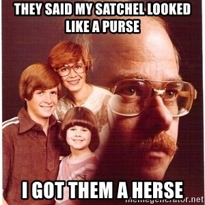 Family Man - they said my satchel looked like a purse i got them a herse