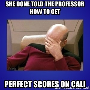 Picard facepalm  - She done told the professor how to get perfect scores on cali