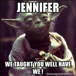Advice Yoda - Jennifer We taught you well have we !