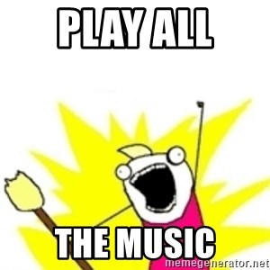 x all the y - play all  the music