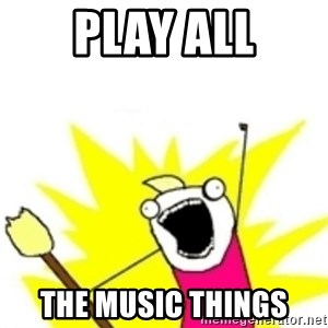 x all the y - play all the music things
