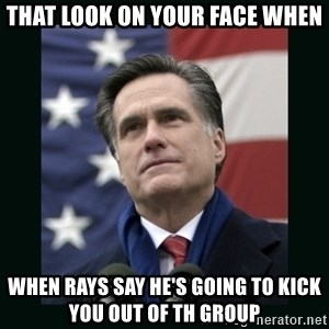 Mitt Romney Meme - THAT LOOK ON YOUR FACE WHEN WHEN RAYS SAY HE'S GOING TO KICK YOU OUT OF TH GROUP