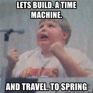The Fotographing Fat Kid  - lets build. a time machine.  and travel. to spring